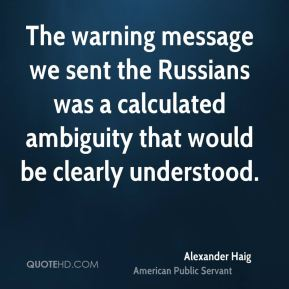 Alexander Haig - The warning message we sent the Russians was a calculated ambiguity that would be clearly understood.