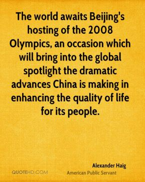 Alexander Haig - The world awaits Beijing's hosting of the 2008 Olympics, an occasion which will bring into the global spotlight the dramatic advances China is making in enhancing the quality of life for its people.