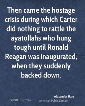 Then came the hostage crisis during which Carter did nothing to rattle the ayatollahs who hung tough until Ronald Reagan was inaugurated, when they suddenly backed down.