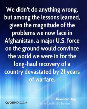 We didn't do anything wrong, but among the lessons learned, given the magnitude of the problems we now face in Afghanistan, a major U.S. force on the ground would convince the world we were in for the long-haul recovery of a country devastated by 21 years of warfare.