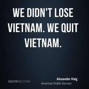 We didn't lose Vietnam. We quit Vietnam.