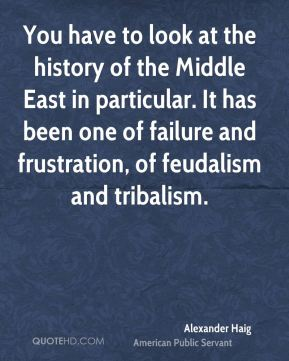 You have to look at the history of the Middle East in particular. It has been one of failure and frustration, of feudalism and tribalism.