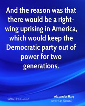 Alexander Haig - And the reason was that there would be a right-wing uprising in America, which would keep the Democratic party out of power for two generations.