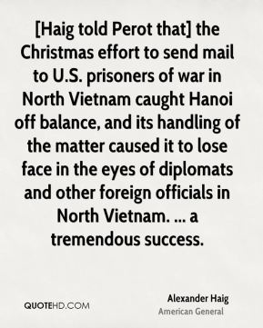 [Haig told Perot that] the Christmas effort to send mail to U.S. prisoners of war in North Vietnam caught Hanoi off balance, and its handling of the matter caused it to lose face in the eyes of diplomats and other foreign officials in North Vietnam. ... a tremendous success.