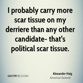 Alexander Haig - I probably carry more scar tissue on my derriere than any other candidate- that's political scar tissue.