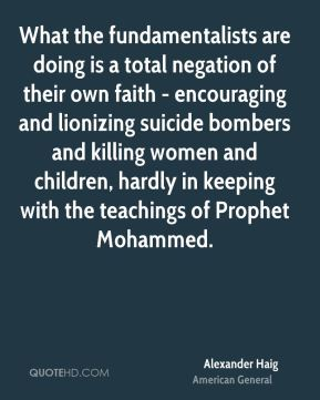 Alexander Haig - What the fundamentalists are doing is a total negation of their own faith - encouraging and lionizing suicide bombers and killing women and children, hardly in keeping with the teachings of Prophet Mohammed.
