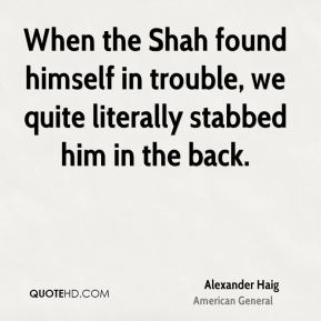 Alexander Haig - When the Shah found himself in trouble, we quite literally stabbed him in the back.