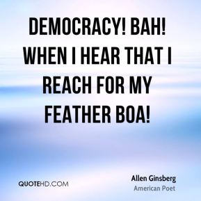 Democracy! Bah! When I hear that I reach for my feather boa!