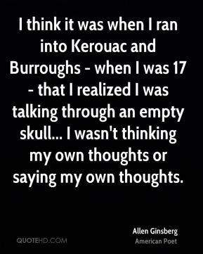 I think it was when I ran into Kerouac and Burroughs - when I was 17 - that I realized I was talking through an empty skull... I wasn't thinking my own thoughts or saying my own thoughts.