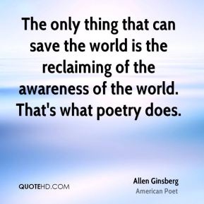 The only thing that can save the world is the reclaiming of the awareness of the world. That's what poetry does.
