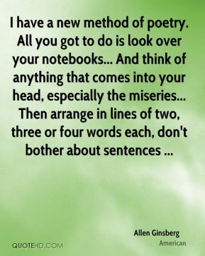 Allen Ginsberg - I have a new method of poetry. All you got to do is look over your notebooks... And think of anything that comes into your head, especially the miseries... Then arrange in lines of two, three or four words each, don't bother about sentences ...