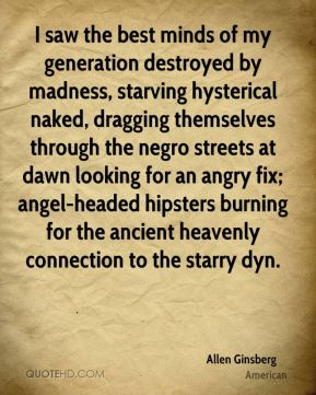 Allen Ginsberg - I saw the best minds of my generation destroyed by madness, starving hysterical naked, dragging themselves through the negro streets at dawn looking for an angry fix; angel-headed hipsters burning for the ancient heavenly connection to the starry dyn.