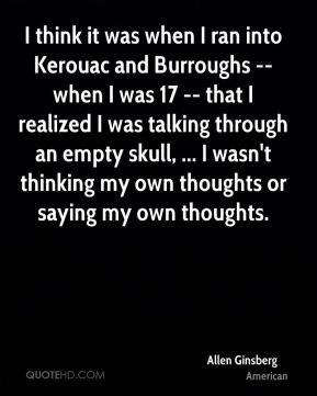 Allen Ginsberg - I think it was when I ran into Kerouac and Burroughs -- when I was 17 -- that I realized I was talking through an empty skull, ... I wasn't thinking my own thoughts or saying my own thoughts.