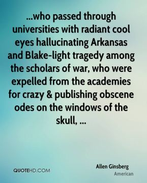 Allen Ginsberg - ...who passed through universities with radiant cool eyes hallucinating Arkansas and Blake-light tragedy among the scholars of war, who were expelled from the academies for crazy & publishing obscene odes on the windows of the skull, ...