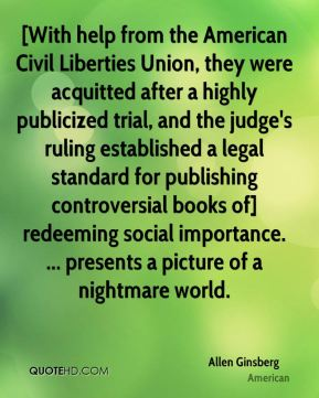 Allen Ginsberg - [With help from the American Civil Liberties Union, they were acquitted after a highly publicized trial, and the judge's ruling established a legal standard for publishing controversial books of] redeeming social importance. ... presents a picture of a nightmare world.