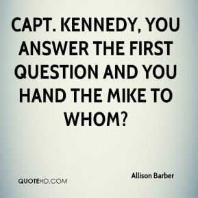 Allison Barber - Capt. Kennedy, you answer the first question and you hand the mike to whom?