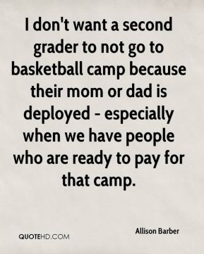 Allison Barber - I don't want a second grader to not go to basketball camp because their mom or dad is deployed - especially when we have people who are ready to pay for that camp.