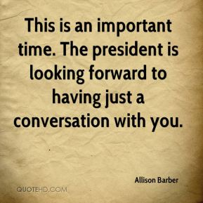 Allison Barber - This is an important time. The president is looking forward to having just a conversation with you.