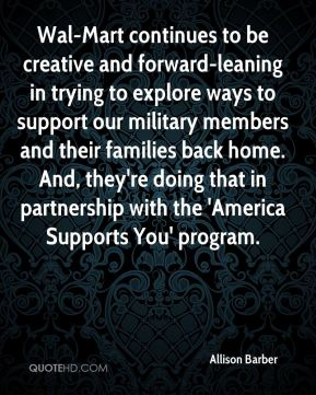 Allison Barber - Wal-Mart continues to be creative and forward-leaning in trying to explore ways to support our military members and their families back home. And, they're doing that in partnership with the 'America Supports You' program.