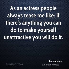 As an actress people always tease me like: if there's anything you can do to make yourself unattractive you will do it.
