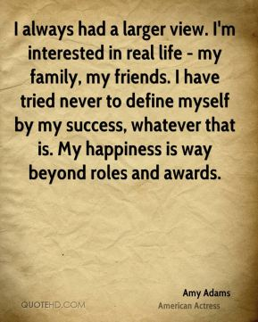 I always had a larger view. I'm interested in real life - my family, my friends. I have tried never to define myself by my success, whatever that is. My happiness is way beyond roles and awards.
