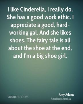 Amy Adams - I like Cinderella, I really do. She has a good work ethic. I appreciate a good, hard-working gal. And she likes shoes. The fairy tale is all about the shoe at the end, and I'm a big shoe girl.