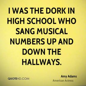 Amy Adams - I was the dork in high school who sang musical numbers up and down the hallways.