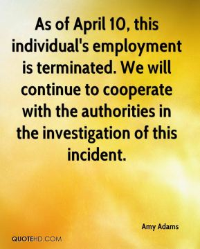 Amy Adams - As of April 10, this individual's employment is terminated. We will continue to cooperate with the authorities in the investigation of this incident.