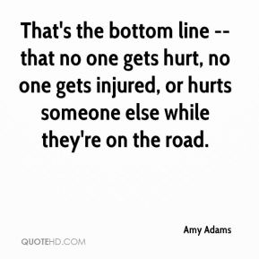 Amy Adams - That's the bottom line -- that no one gets hurt, no one gets injured, or hurts someone else while they're on the road.