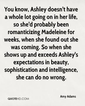 Amy Adams - You know, Ashley doesn't have a whole lot going on in her life, so she'd probably been romanticizing Madeleine for weeks, when she found out she was coming. So when she shows up and exceeds Ashley's expectations in beauty, sophistication and intelligence, she can do no wrong.