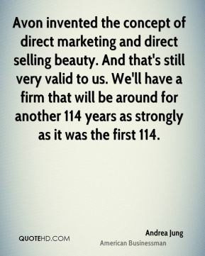 Avon invented the concept of direct marketing and direct selling beauty. And that's still very valid to us. We'll have a firm that will be around for another 114 years as strongly as it was the first 114.