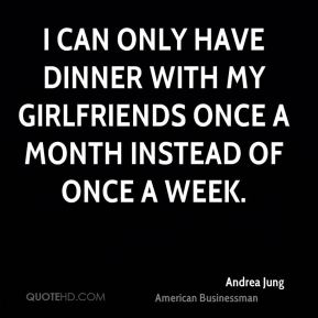 Andrea Jung - I can only have dinner with my girlfriends once a month instead of once a week.