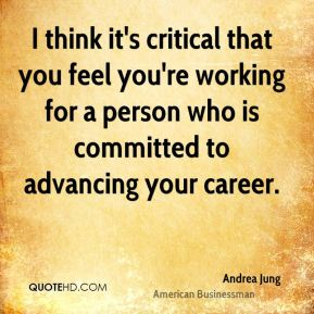 Andrea Jung - I think it's critical that you feel you're working for a person who is committed to advancing your career.