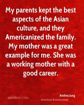 Andrea Jung - My parents kept the best aspects of the Asian culture, and they Americanized the family. My mother was a great example for me. She was a working mother with a good career.