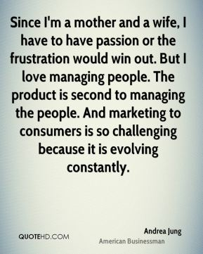 Since I'm a mother and a wife, I have to have passion or the frustration would win out. But I love managing people. The product is second to managing the people. And marketing to consumers is so challenging because it is evolving constantly.