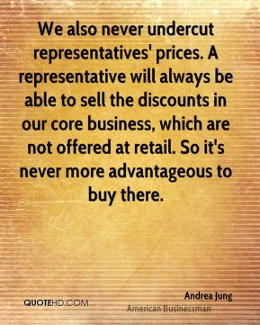 Andrea Jung - We also never undercut representatives' prices. A representative will always be able to sell the discounts in our core business, which are not offered at retail. So it's never more advantageous to buy there.
