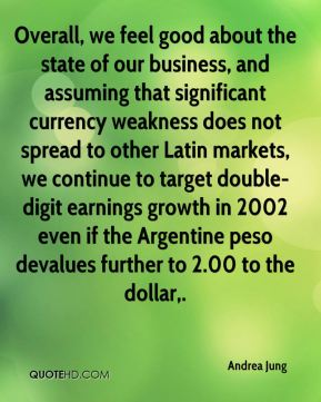 Andrea Jung - Overall, we feel good about the state of our business, and assuming that significant currency weakness does not spread to other Latin markets, we continue to target double-digit earnings growth in 2002 even if the Argentine peso devalues further to 2.00 to the dollar.