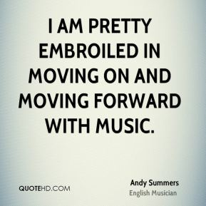 I am pretty embroiled in moving on and moving forward with music.