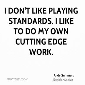 I don't like playing standards. I like to do my own cutting edge work.