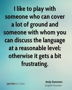 I like to play with someone who can cover a lot of ground and someone with whom you can discuss the language at a reasonable level; otherwise it gets a bit frustrating.