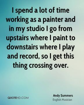 Andy Summers - I spend a lot of time working as a painter and in my studio I go from upstairs where I paint to downstairs where I play and record, so I get this thing crossing over.