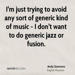 I'm just trying to avoid any sort of generic kind of music - I don't want to do generic jazz or fusion.