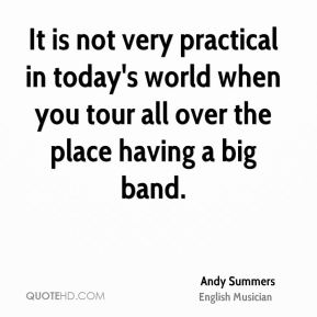 It is not very practical in today's world when you tour all over the place having a big band.