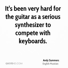 It's been very hard for the guitar as a serious synthesizer to compete with keyboards.