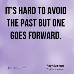 It's hard to avoid the past but one goes forward.