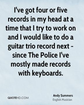 Andy Summers - I've got four or five records in my head at a time that I try to work on and I would like to do a guitar trio record next - since The Police I've mostly made records with keyboards.