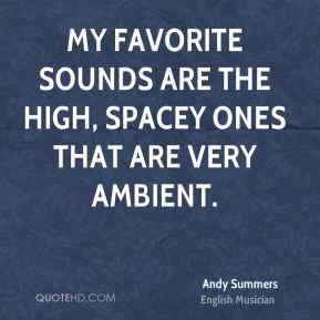 My favorite sounds are the high, spacey ones that are very ambient.