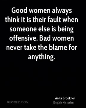 Good women always think it is their fault when someone else is being offensive. Bad women never take the blame for anything.