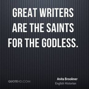 Anita Brookner - Great writers are the saints for the godless.