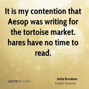 It is my contention that Aesop was writing for the tortoise market. hares have no time to read.
